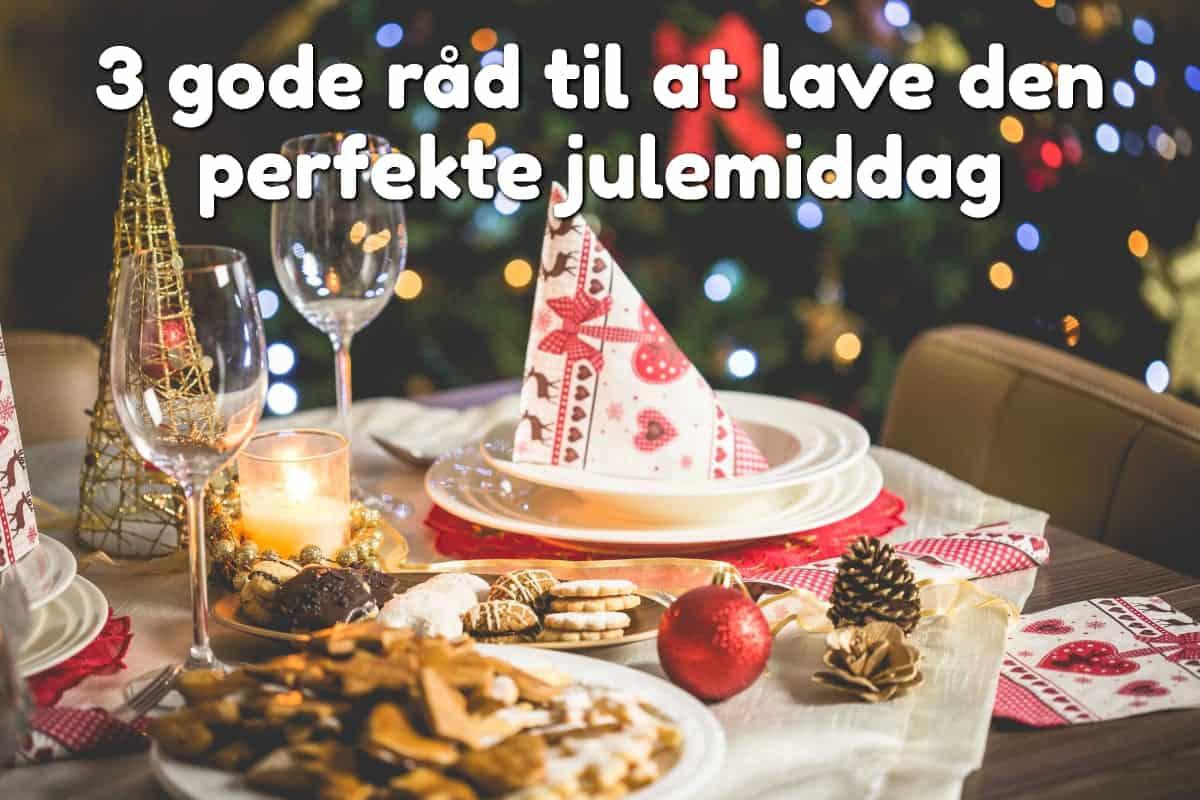 3 gode råd til at lave den perfekte julemiddag