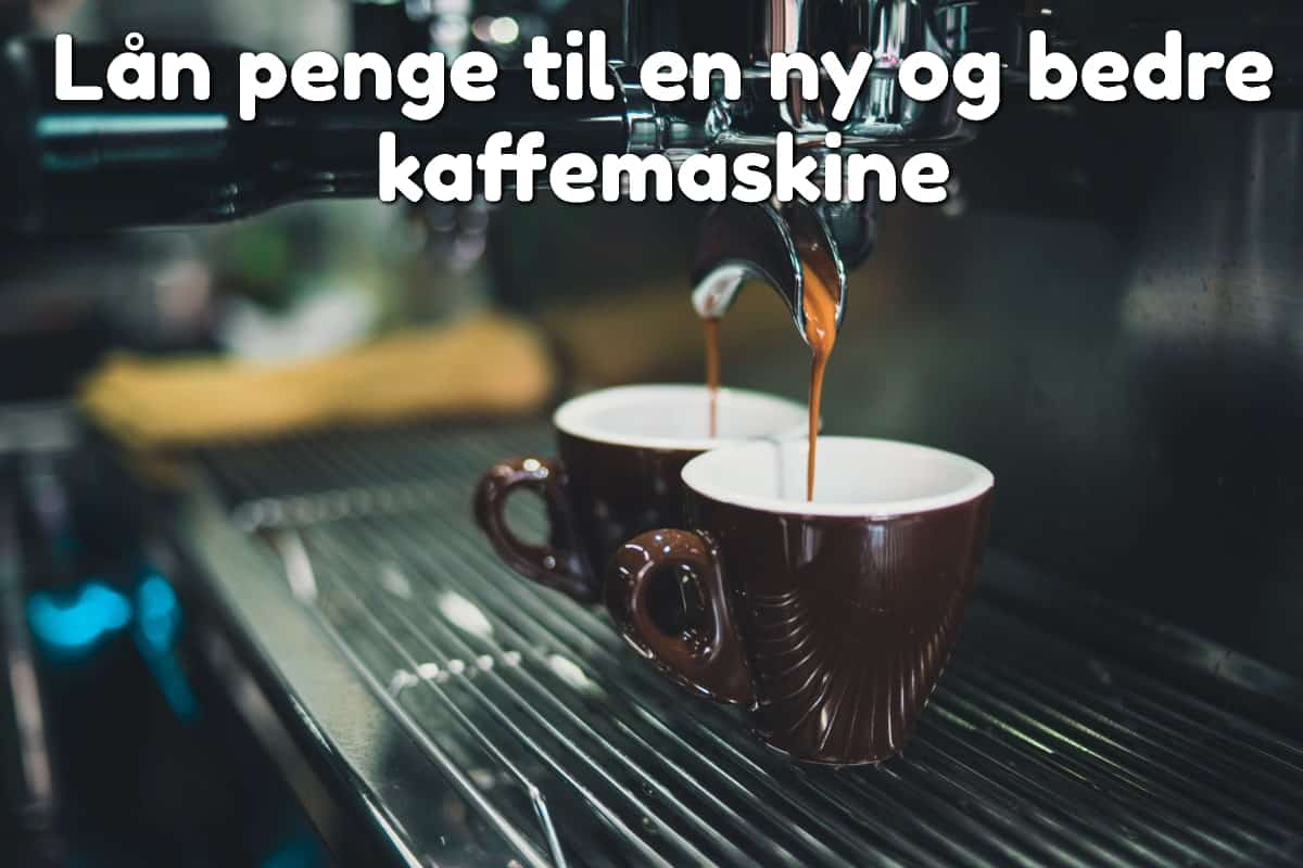 Lån penge til en ny og bedre kaffemaskine